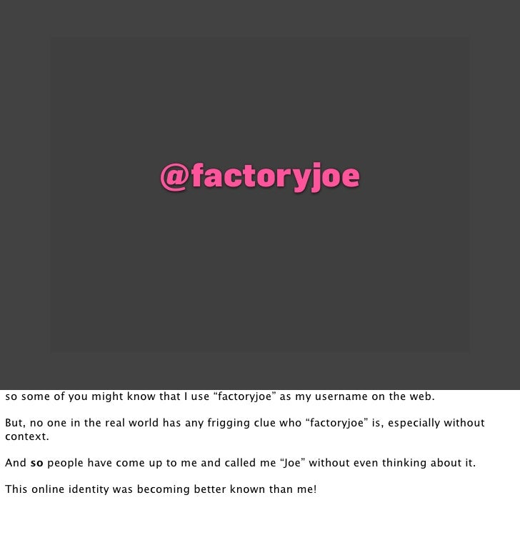 """@factoryjoe     so some of you might know that I use """"factoryjoe"""" as my username on the web.  But, no one in the real worl..."""