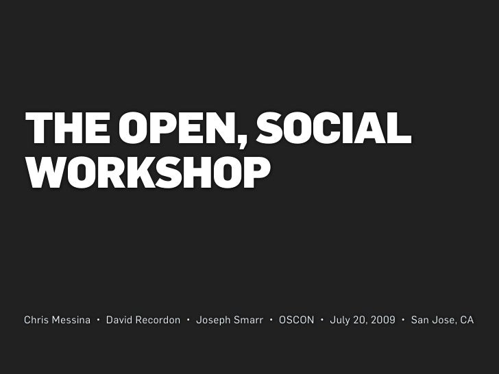 THE OPEN, SOCIAL WORKSHOP   Chris Messina • David Recordon • Joseph Smarr • OSCON • July 20, 2009 • San Jose, CA
