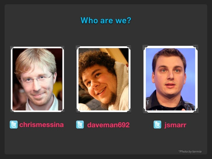 Who are we?     chrismessina    daveman692   jsmarr                                   *Photo by termie