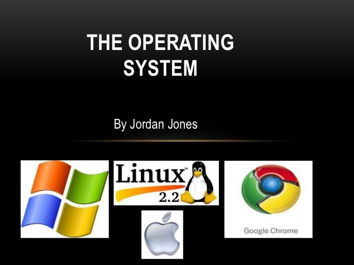 THE OPERATING   SYSTEM  By Jordan Jones