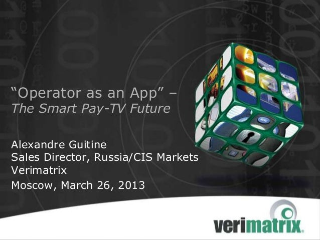 "Alexandre GuitineSales Director, Russia/CIS MarketsVerimatrixMoscow, March 26, 2013""Operator as an App"" –The Smart Pay-TV ..."