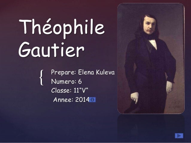"{ Théophile Gautier Prepare: Elena Kuleva Numero: 6 Classe: 11""V"" Annee: 2014"