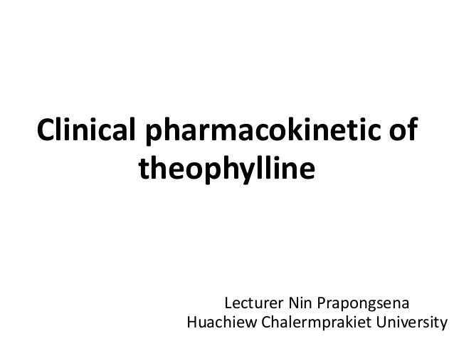 Clinical pharmacokinetic of theophylline Lecturer Nin Prapongsena Huachiew Chalermprakiet University