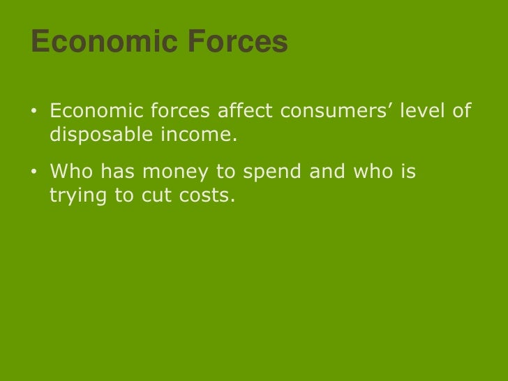 Economic Forces<br />Economic forces affect consumers' level of disposable income.<br />Who has money to spend and who is ...