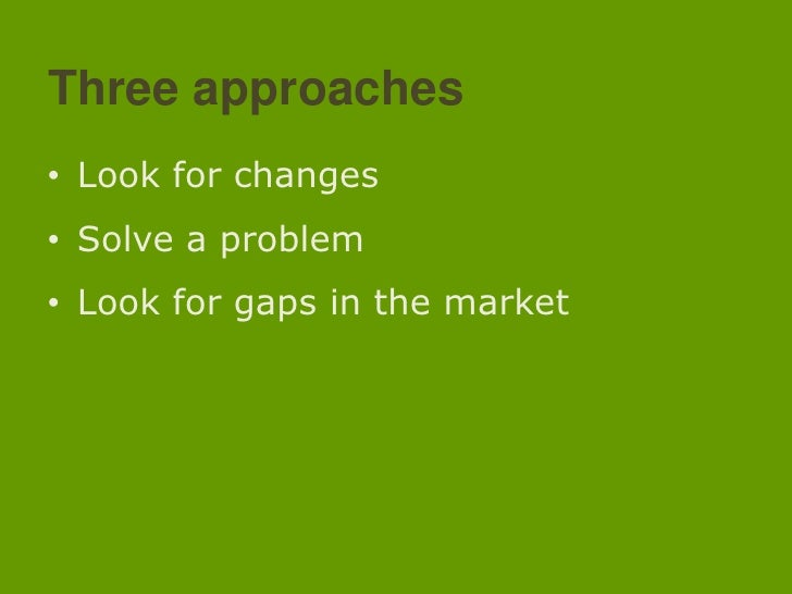 Threeapproaches<br />Look for changes<br />Solve a problem<br />Look for gaps in the market<br />
