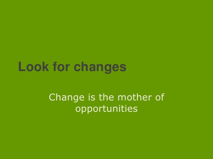 Look for changes<br />Change is the mother of opportunities<br />