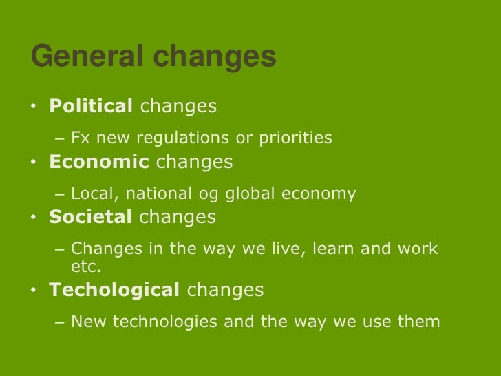 General changes<br />Politicalchanges<br />Fx new regulationsorpriorities<br />Economicchanges<br />Local, national og glo...
