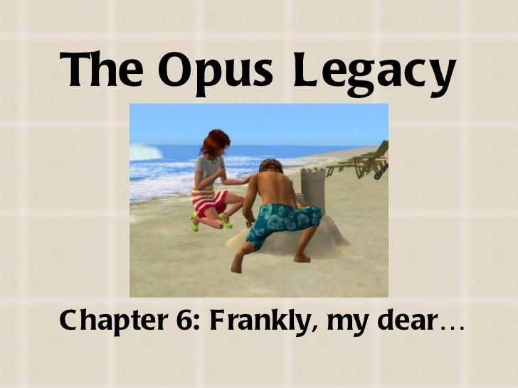 The Opus Legacy <ul><li>Chapter 6: Frankly, my dear… </li></ul>