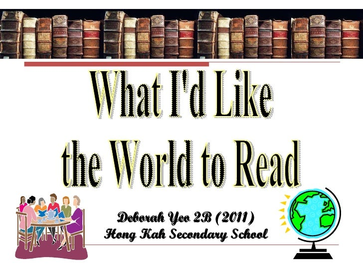 What I'd Like the World to Read What I'd Like  the World to Read Deborah Yeo 2B (2011) Hong Kah Secondary School