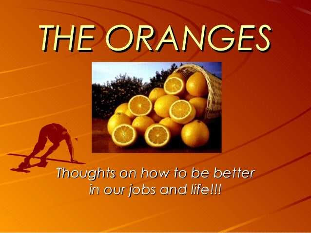 THE ORANGESThoughts on how to be better    in our jobs and life!!!