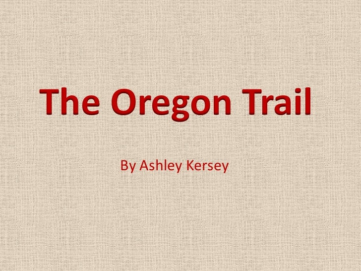 The Oregon Trail    By Ashley Kersey