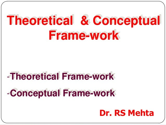 Theoretical & Conceptual Frame-work -Theoretical Frame-work  -Conceptual Frame-work Dr. RS Mehta