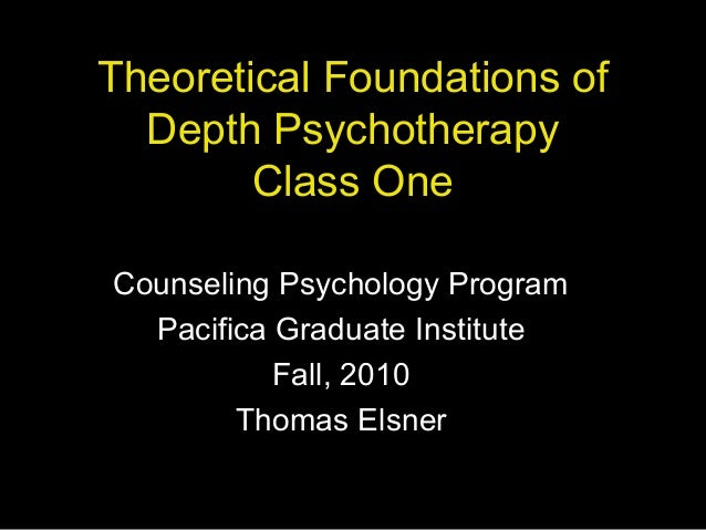 Theoretical Foundations of Depth Psychotherapy Class One Counseling Psychology Program Pacifica Graduate Institute Fall, 2...