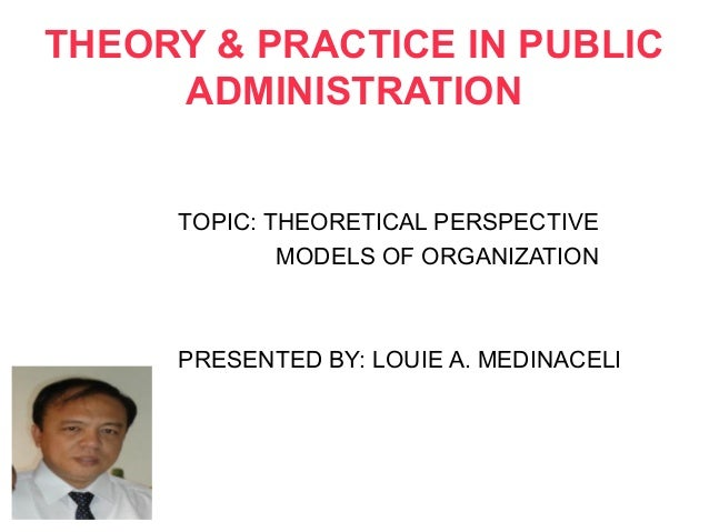 THEORY & PRACTICE IN PUBLIC     ADMINISTRATION     TOPIC: THEORETICAL PERSPECTIVE             MODELS OF ORGANIZATION     P...