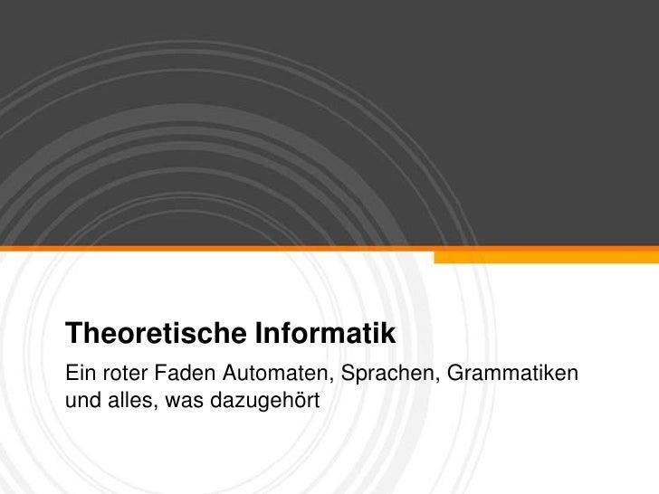 Theoretische Informatik<br />Ein roter Faden Automaten, Sprachen, Grammatiken und alles, was dazugehört<br />