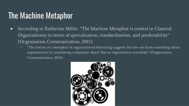 organization as machine metaphor People invited to a presentation do not need a prezi account machine metaphor the 8 metaphors of organization m a c h n e i metaphor specialization.