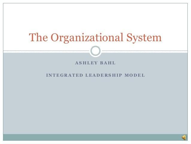 The Organizational System  ASHLEY BAHL  INTEGRATED LEADERSHIP MODEL