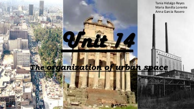 Unit 14The organization of urban spaceTania Hidalgo ReyesMaria Bonilla LorenteAnna Garcia Rasero