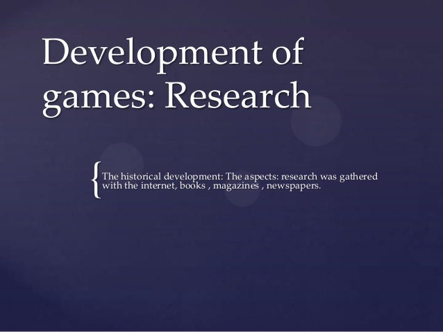 Development ofgames: Research  {The historical development: The aspects: research was gathered   with the internet, books ...