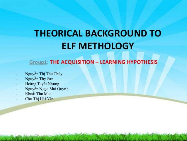 THEORICAL BACKGROUND TO ELF METHOLOGY Group1: THE ACQUISITION – LEARNING HYPOTHESIS - Nguyễn Thị Thu Thủy - Nguyễn Thy San...