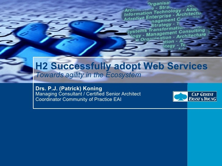 H2 Successfully adopt Web Services Towards agility in the Ecosystem Drs. P.J. (Patrick) Koning Managing Consultant / Certi...