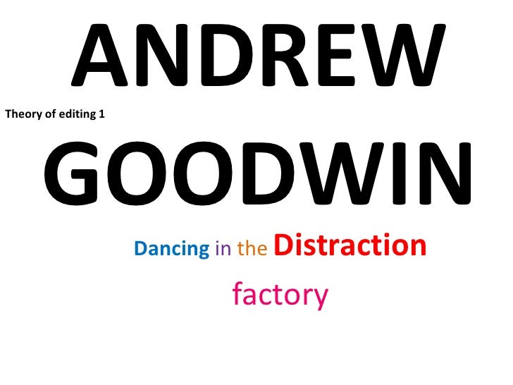 ANDREW GOODWIN<br />Theory of editing 1<br />DancingintheDistraction<br />factory<br />