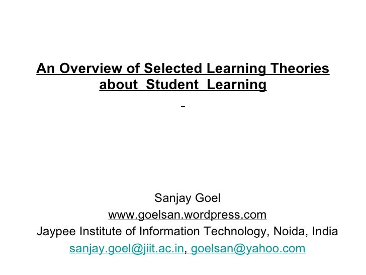 An Overview of Selected Learning Theories about  Student  Learning   Sanjay Goel www.goelsan.wordpress.com Jaypee Institut...