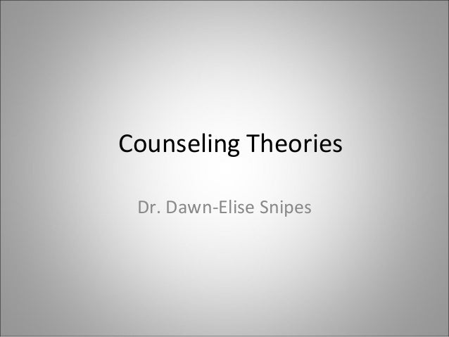 Counseling Theories Dr. Dawn-Elise Snipes