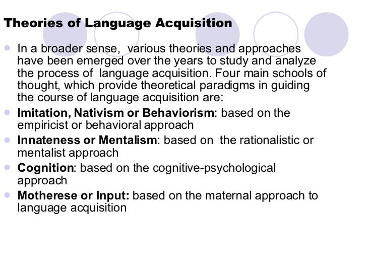 Theories of Language Acquisition <ul><li>In a broader sense,  various theories and approaches  have been emerged over the ...