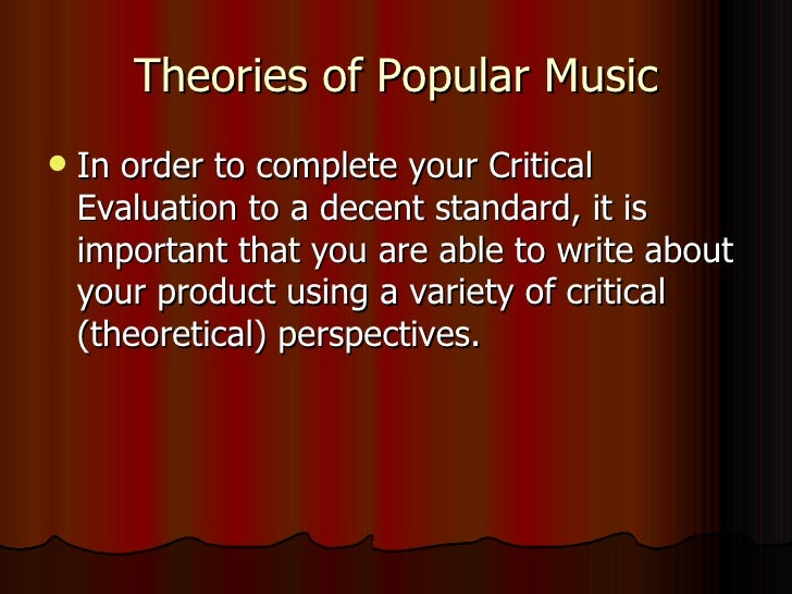 Theories of Popular Music <ul><li>In order to complete your Critical Evaluation to a decent standard, it is important that...