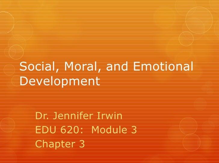 Social, Moral, and EmotionalDevelopment  Dr. Jennifer Irwin  EDU 620: Module 3  Chapter 3