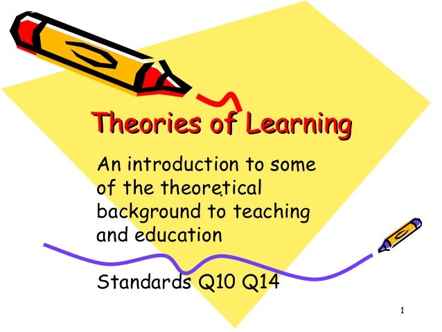 Theories of Learning An introduction to some of the theoretical . background to teaching and education Standards Q10 Q14 1