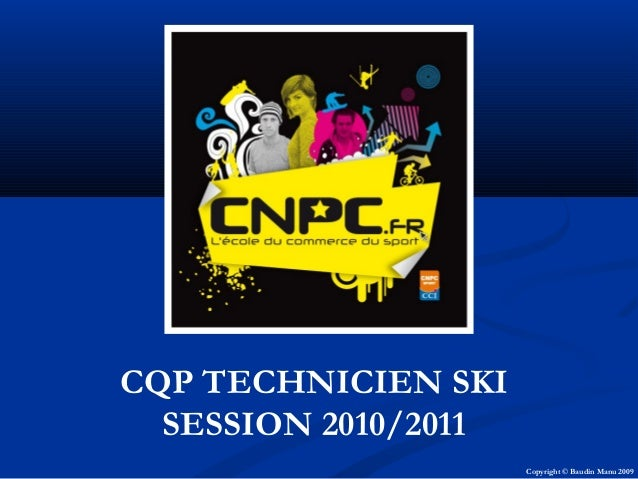 CQP TECHNICIEN SKI SESSION 2010/2011 Copyright © Baudin Manu 2009