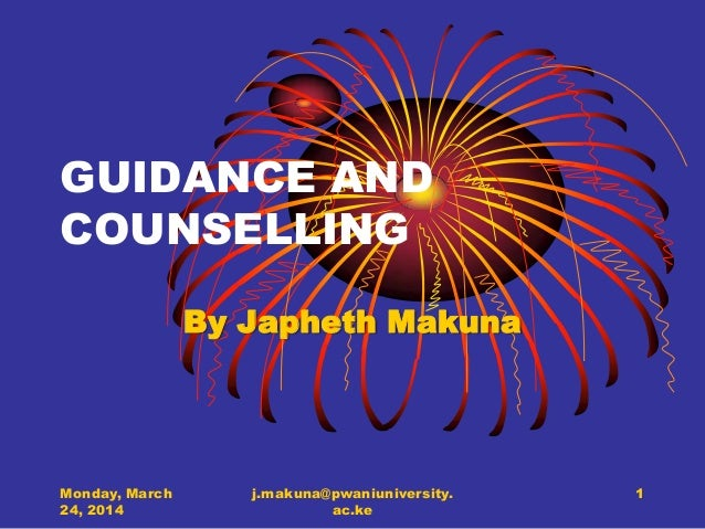 GUIDANCE AND COUNSELLING By Japheth Makuna Monday, March 24, 2014 j.makuna@pwaniuniversity. ac.ke 1