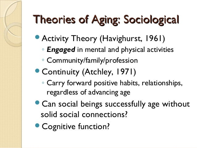 comparing the activity and continuity theory of aging Critiques of the disengagement theory of aging activity theory starkly contrasts with disengagement continuity theory takes a more nuanced approach to the idea that we remain active and engaged throughout life.