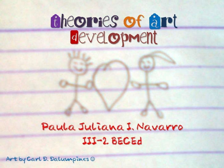 Theories of Art                Development          Paula Juliana I. Navarro                 III-2 BECEdArt by Carl D. Dal...