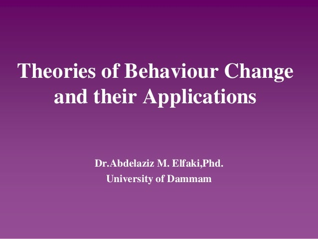 Theories of Behaviour Change and their Applications Dr.Abdelaziz M. Elfaki,Phd. University of Dammam