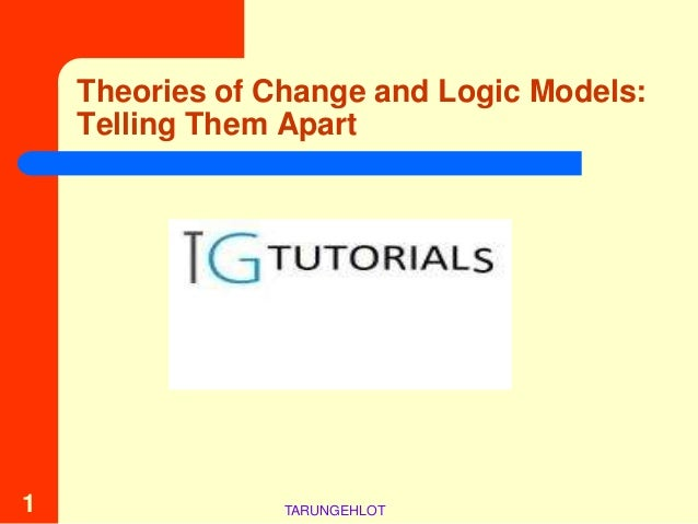 Theories of Change and Logic Models:    Telling Them Apart1                TARUNGEHLOT