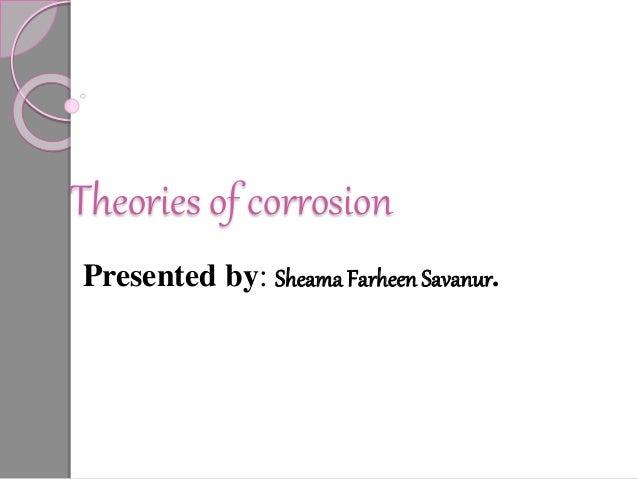 Theories of corrosion Presented by: Sheama Farheen Savanur.