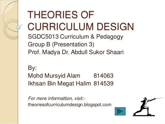 THEORIES OFCURRICULUM DESIGNSGDC5013 Curriculum & PedagogyGroup B (Presentation 3)Prof. Madya Dr. Abdull Sukor ShaariBy:Mo...