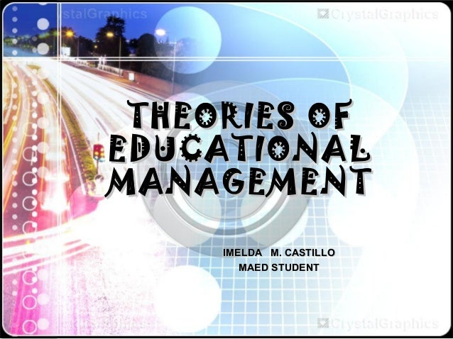 THEORIES OF EDUCATIONAL MANAGEMENT IMELDA M. CASTILLO MAED STUDENT