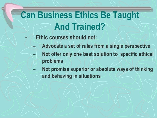 Can Business Ethics Be Taught        And Trained? •       Scholars argue that ethical training can add value         to th...