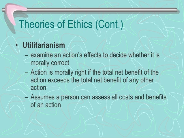 Theories of Ethics (Cont.)• Utilitarianism (cont.)   – Act utilitarianism asks a person to assess the     effects of all a...