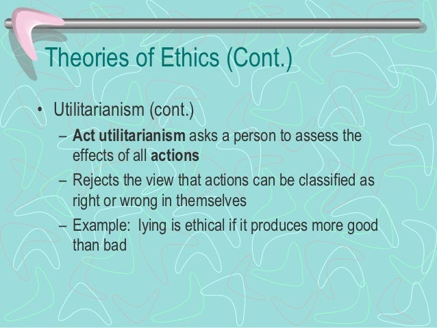 Theories of Ethics (Cont.)• Utilitarianism (cont.)   – Two main limitations      • Hard to use in difficult to quantify si...