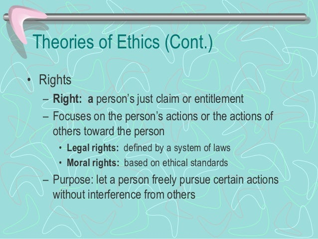 Theories of Ethics (Cont.)• Rights (cont.)   – Rejects view of assessing the results of actions   – Expresses moral rights...