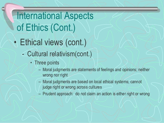 International Aspects of Ethics (Cont.)• Ethical views (cont.)   – Ethical realism      • Morality does not apply to inter...