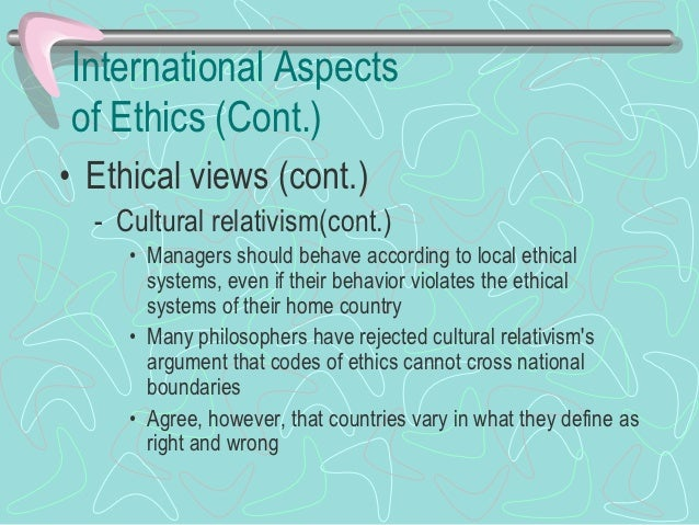 International Aspects of Ethics (Cont.)• International ethical dilemmas   – Goods made in a country with no child labor la...