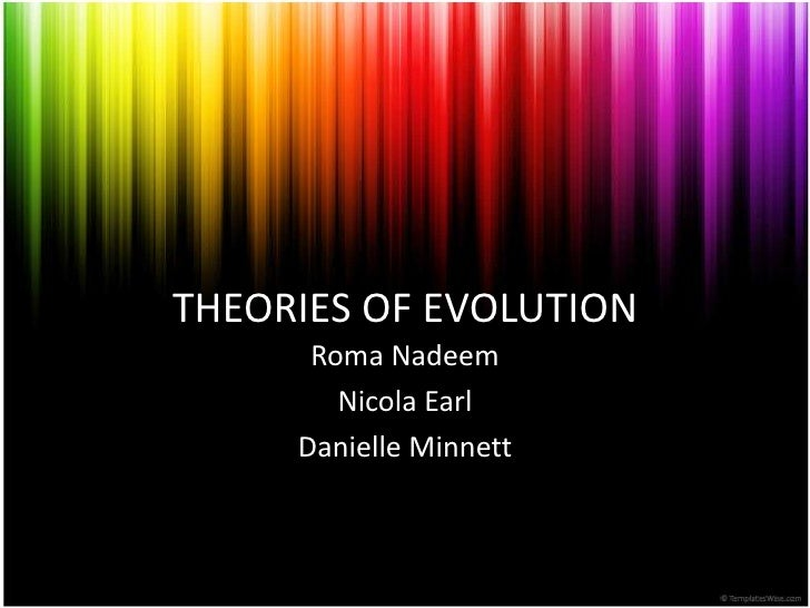 THEORIES OF EVOLUTION<br />Roma Nadeem<br />Nicola Earl<br />Danielle Minnett<br />