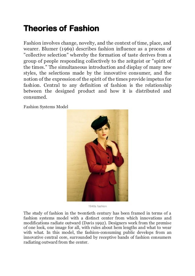 Theories of Fashion Fashion involves change, novelty, and the context of time, place, and wearer. Blumer (1969) describes ...