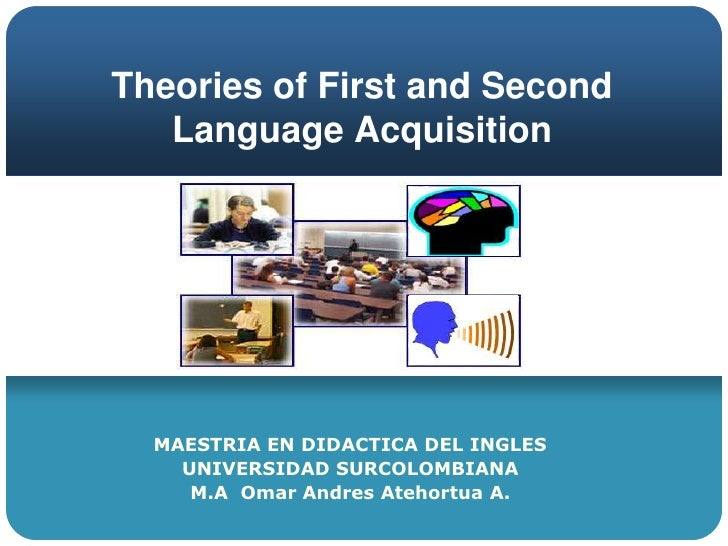 Theories of First and Second Language Acquisition<br />MAESTRIA EN DIDACTICA DEL INGLES<br />UNIVERSIDAD SURCOLOMBIANA <br...